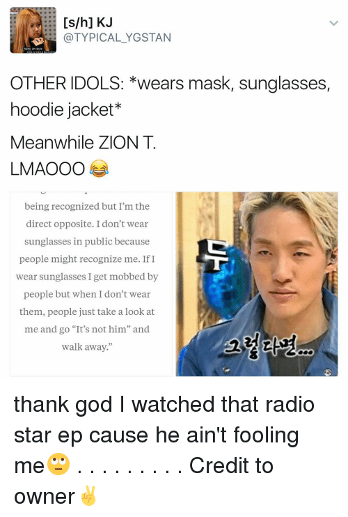 "hoody: [s/h] KJ  (a TYPICAL YGSTAN  OTHER IDOLS: *wears mask, sunglasses,  hoodie jacket  Meanwhile ZION T  LMAOOO  being recognized but I'm the  direct opposite. I don't wear  sunglasses in public because  people might recognize me. If I  wear sunglasses I get mobbed by  people but when I don't wear  them, people just take a look at  me and go ""It's not him"" and  walk away."" thank god I watched that radio star ep cause he ain't fooling me🙄 . . . . . . . . . Credit to owner✌"