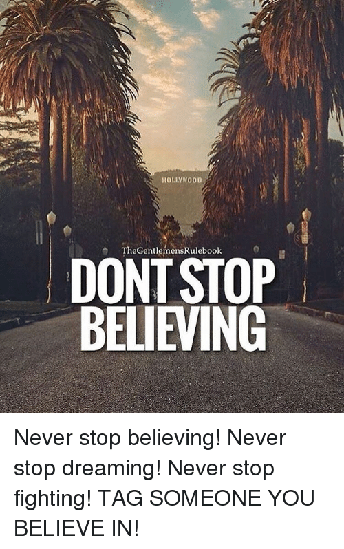 Don't Stop Believing: S HOLLYWOOD  The GentlemensRulebook  DONT STOP  BELIEVING Never stop believing! Never stop dreaming! Never stop fighting! TAG SOMEONE YOU BELIEVE IN!
