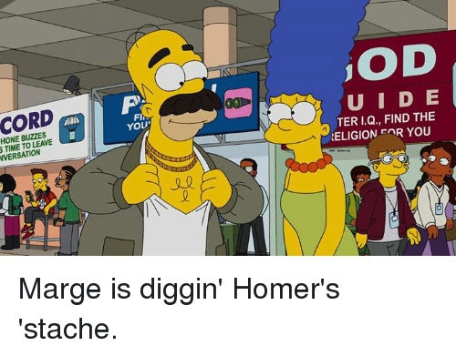 stache: S HONE BUZZES  TIME LEAVE  TO FIG  YOU'  iOD  TER I.Q., FIND THE  RELIGION EnR YOU Marge is diggin' Homer's 'stache.