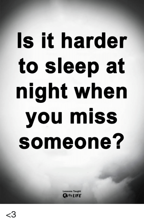Miss Someone: s it harder  to sleep at  night when  you miss  someone?  Lessons Taught  By LIFE <3