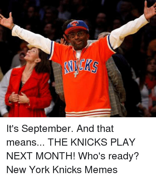 Knicks Memes: S It's September.  And that means... THE KNICKS PLAY NEXT MONTH! Who's ready? New York Knicks Memes