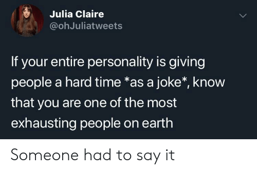 Claire: S Julia Claire  @ohJuliatweets  If your entire personality is giving  people a hard time *as a joke*, know  that you are one of the most  exhausting people on earth Someone had to say it