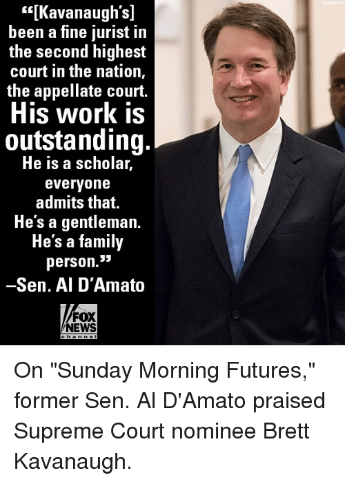 "Family, Memes, and News: s[Kavanaugh's]  been a fine jurist in  the second highest  court in the nation,  the appellate court.  His work is  outstanding.  He is a scholar,  everyone  admits that.  Hesagentleman.  He's a family  person.3i3  -Sen. Al D'Amato  FOX  NEWS On ""Sunday Morning Futures,"" former Sen. Al D'Amato praised Supreme Court nominee Brett Kavanaugh."
