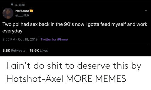 axel: S. liked  Ne'Amor  HER  Two ppl had sex back in the 90's now I gotta feed myself and work  everyday  2:55 PM Oct 18, 2019 Twitter for iPhone  8.8K Retweets  18.6K Likes I ain't do shit to deserve this by Hotshot-Axel MORE MEMES