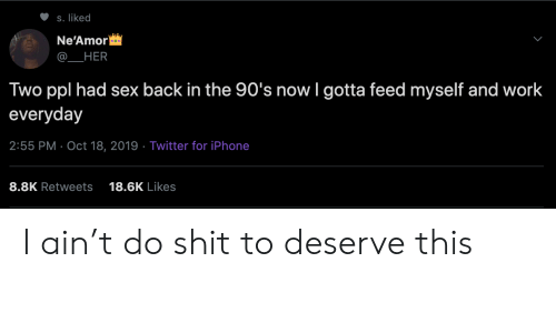 the 90s: S. liked  Ne'Amor  HER  Two ppl had sex back in the 90's now I gotta feed myself and work  everyday  2:55 PM Oct 18, 2019 Twitter for iPhone  8.8K Retweets  18.6K Likes I ain't do shit to deserve this