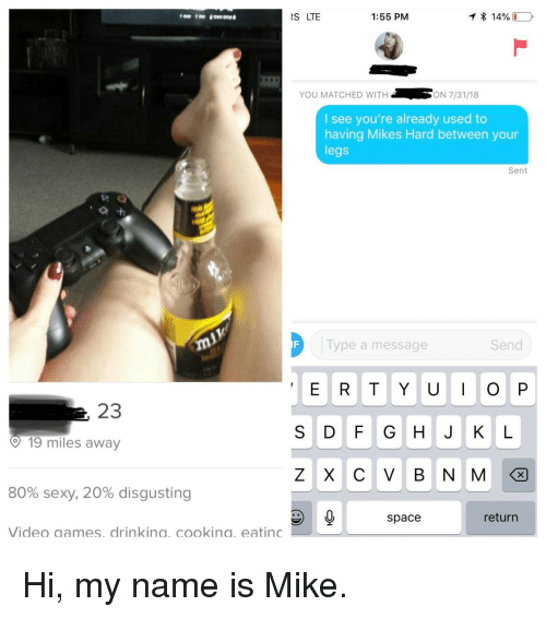 Sexy, Space, and Video: S LTE  1:55 PM  14%  YOU MATCHED WITH  ON 7/31/18  I see you're already used to  having Mikes Hard between your  legs  Sent  Type a message  Send  E R T YUO P  23  S D F G HJ K L  ? 19 miles away  Z X C V B N M  80% sexy, 20% disgusting  space  return  Video aames. drinkina. cookina. eating Hi, my name is Mike.