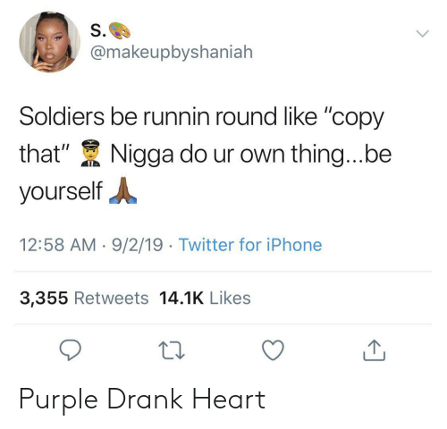"be yourself: S.  @makeupbyshaniah  Soldiers be runnin round like ""copy  that""  Nigga do ur own thing...be  yourself  12:58 AM 9/2/19 Twitter for iPhone  3,355 Retweets 14.1K Likes Purple Drank Heart"