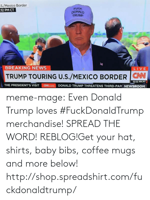 Spreadshirt: S./Mexico Border  :12 PM CT  FUCK  DONALD  TRUMP  BREAKING NEWS  LIVE  TRUMP TOURING U.S./MEXICO BORDER  12:12 PM PT  DONALD TRUMP THREATENS THIRD-PAR NEWSROOM  THE PRESIDENT'S VISIT  CN.com meme-mage:  Even Donald Trump loves #FuckDonaldTrump merchandise! SPREAD THE WORD! REBLOG!Get your hat, shirts, baby bibs, coffee mugs and more below! http://shop.spreadshirt.com/fuckdonaldtrump/