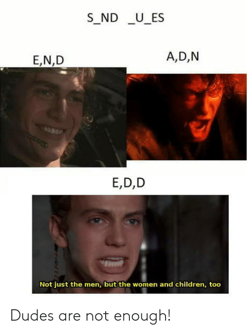 d&d: S_ND U_ES  A,D,N  E,N,D  E,D,D  Not just the men, but the women and children, too Dudes are not enough!