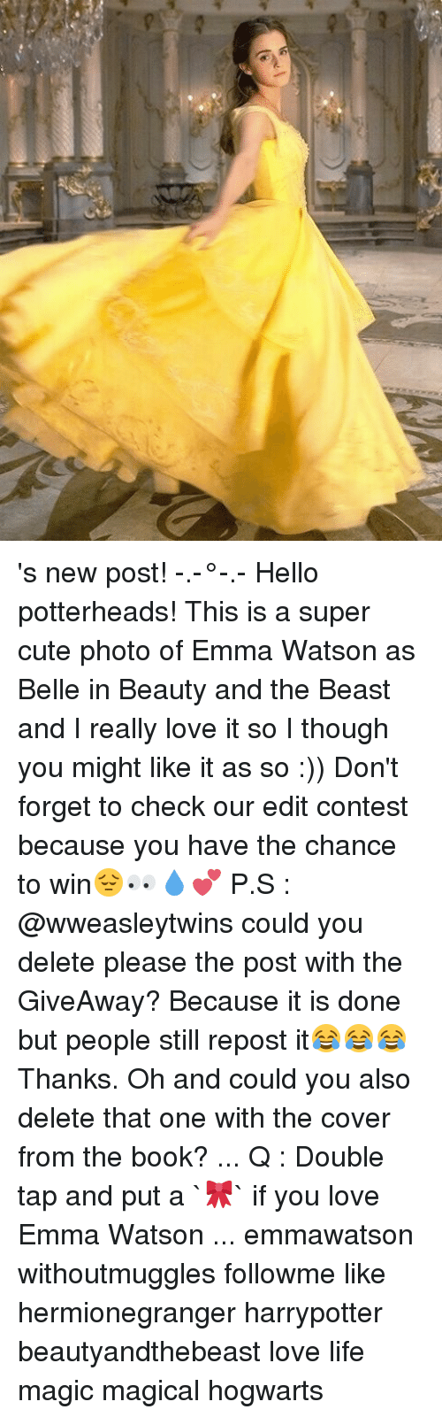 Emma Watson, Memes, and Beauty and the Beast: 's new post! -.-°-.- Hello potterheads! This is a super cute photo of Emma Watson as Belle in Beauty and the Beast and I really love it so I though you might like it as so :)) Don't forget to check our edit contest because you have the chance to win😔👀💧💕 P.S : @wweasleytwins could you delete please the post with the GiveAway? Because it is done but people still repost it😂😂😂Thanks. Oh and could you also delete that one with the cover from the book? ... Q : Double tap and put a `🎀` if you love Emma Watson ... emmawatson withoutmuggles followme like hermionegranger harrypotter beautyandthebeast love life magic magical hogwarts