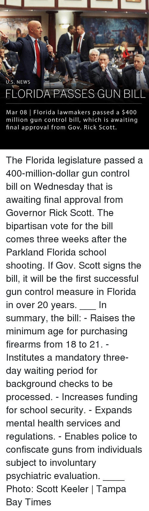 Guns, Memes, and News: S. NEWS  FLORIDA PASSES GUN BILL  Mar 08 |Florida lawmakers passed a $400  million gun control bill, which is awaiting  final approval from Gov. Rick Scott The Florida legislature passed a 400-million-dollar gun control bill on Wednesday that is awaiting final approval from Governor Rick Scott. The bipartisan vote for the bill comes three weeks after the Parkland Florida school shooting. If Gov. Scott signs the bill, it will be the first successful gun control measure in Florida in over 20 years. ___ In summary, the bill: - Raises the minimum age for purchasing firearms from 18 to 21. - Institutes a mandatory three-day waiting period for background checks to be processed. - Increases funding for school security. - Expands mental health services and regulations. - Enables police to confiscate guns from individuals subject to involuntary psychiatric evaluation. ____ Photo: Scott Keeler | Tampa Bay Times