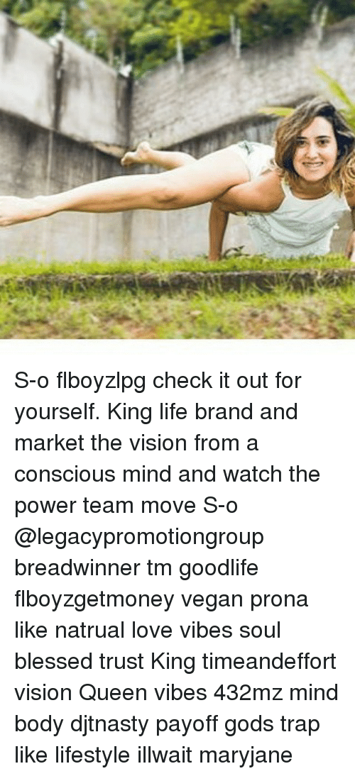 Memes, 🤖, and Brand: S-o flboyzlpg check it out for yourself. King life brand and market the vision from a conscious mind and watch the power team move S-o @legacypromotiongroup breadwinner tm goodlife flboyzgetmoney vegan prona like natrual love vibes soul blessed trust King timeandeffort vision Queen vibes 432mz mind body djtnasty payoff gods trap like lifestyle illwait maryjane