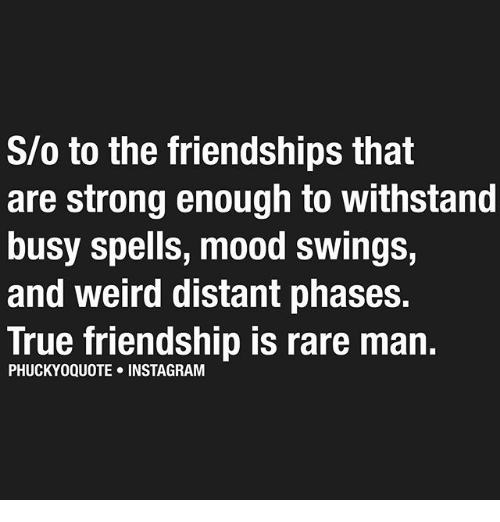 Withstanded: S/o to the friendships that  are strong enough to withstand  busy spells, mood swings,  and weird distant phases.  True friendship is rare man.  PHUCKYOQUOTE INSTA GRAM