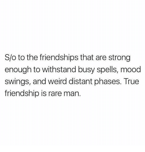Withstanded: S/o to the friendships that are strong  enough to withstand busy spells, mood  swings, and weird distant phases. True  friendship is rare man.