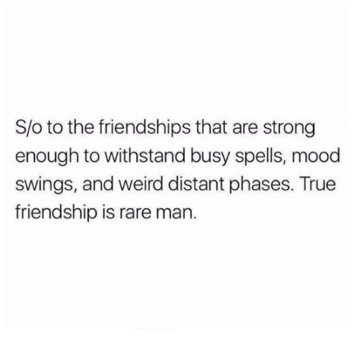 Mood, True, and Weird: S/o to the friendships that are strong  enough to withstand busy spells, mood  swings, and weird distant phases. True  friendship is rare man