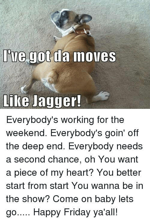 working for the weekend: s o  ue got da Inoves  Like Jagger! Everybody's working for the weekend. Everybody's goin' off the deep end. Everybody needs a second chance, oh You want a piece of my heart? You better start from start You wanna be in the show? Come on baby lets go..... Happy Friday ya'all!