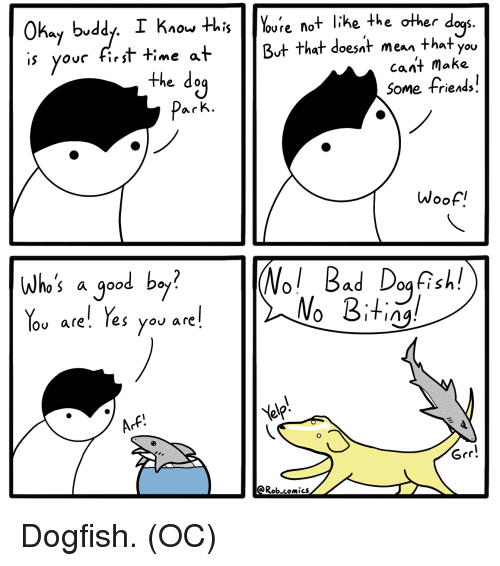 grr: S.  Okay bvddy. I Kiou HhisYoure not like the other d  ovc first time at  But that doesat mean that you  cant make  the do  Some friends.  Woof.  |(Nol Bad Dog Rell  NoBitin  who's a good b。 ?  lov are'. Tes you are  Grr!  Rob.comics Dogfish. (OC)