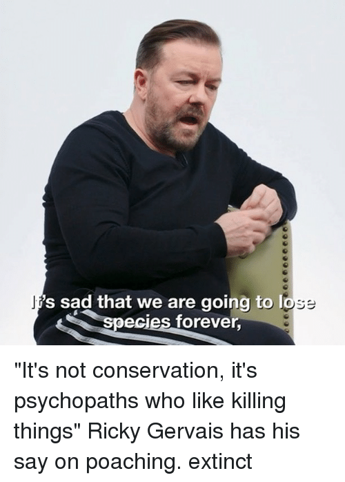 "Ricky Gervais: 's sad that we are going to  ecies forever, ""It's not conservation, it's psychopaths who like killing things"" Ricky Gervais has his say on poaching. extinct"