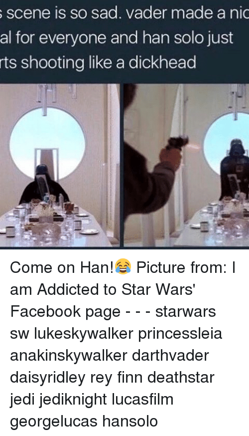 nics: s scene is so sad. vader made a nic  al for everyone and han solo just  rts shooting like a dickhead Come on Han!😂 Picture from: I am Addicted to Star Wars' Facebook page - - - starwars sw lukeskywalker princessleia anakinskywalker darthvader daisyridley rey finn deathstar jedi jediknight lucasfilm georgelucas hansolo