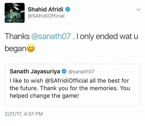 Future, Memes, and The Game: S Shahid Afridi  o  @SAfridiofficial  Thanks  asanatho7. I only ended wat u  began  Sanath Jayasuriya  @sanatho7  I like to wish @SAfridiofficial all the best for  the future. Thank you for the memories. You  helped change the game!  2/21/17, 4:51 PM