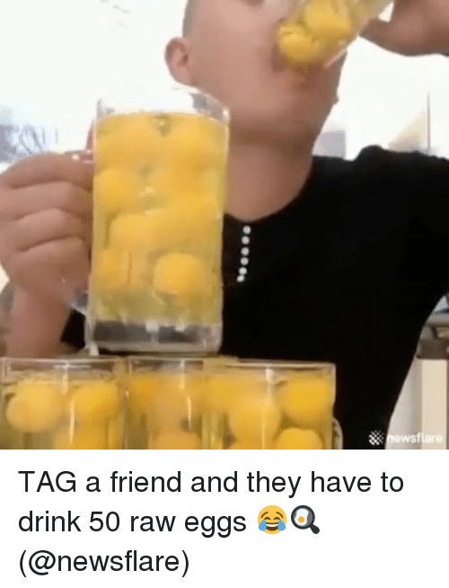 Memes, 🤖, and Raw: S TAG a friend and they have to drink 50 raw eggs 😂🍳 (@newsflare)