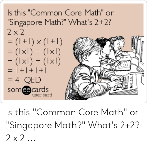 "Common Core Math Meme: s this ""Common Core Math"" or  Singapore Math?"" What's 2+2?  xl)+  somee cards  user card Is this ""Common Core Math"" or ""Singapore Math?"" What's 2+2? 2 x 2 ..."