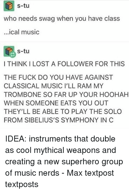 Memes, 🤖, and Ram: s-tu  who needs swag when you have class  ical music  s-tu  I THINK I LOST A FOLLOWER FOR THIS  THE FUCK DO YOU HAVE AGAINST  CLASSICAL MUSIC I'LL RAM MY  TROMBONE SO FAR UP YOUR HOOHAH  WHEN SOMEONE EATS YOU OUT  THEY'LL BE ABLE TO PLAY THE SOLO  FROM SIBELIUS'S SYMPHONY IN C IDEA: instruments that double as cool mythical weapons and creating a new superhero group of music nerds - Max textpost textposts