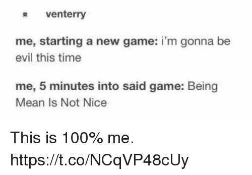not nice: s venterry  me, starting a new game: i'm gonna be  evil this time  me, 5 minutes into said game: Being  Mean Is Not Nice This is 100% me. https://t.co/NCqVP48cUy