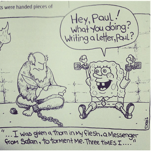 """What You Doing, Paul, and Three: s were handed pieces of  Hey, Paul  What you doing?  Writing a letter,Paul ?/  0  0  """" T was given a thorn inMyflesh,  Gron Sdtan to tforment Me.Three tiMES I"""