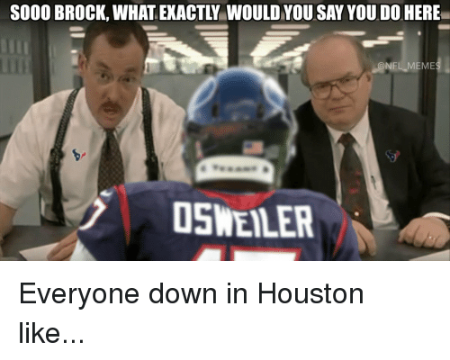 Osweiler: S000 BROCK, WHAT EXACTLY WOULD YOU SAY YOU DO HERE  OSWEILER  M Everyone down in Houston like...