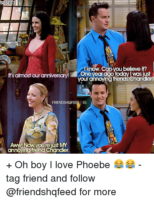 Aww, Friends, and Love: S05E23  know. Can you believe it?  It's almost our anniversary  One year digo todav Was just  friends der  FRIENDSHQFEEDI IG  Aww!  Now youre just MY  annoying mend Chander. + Oh boy I love Phoebe 😂😂 - tag friend and follow @friendshqfeed for more