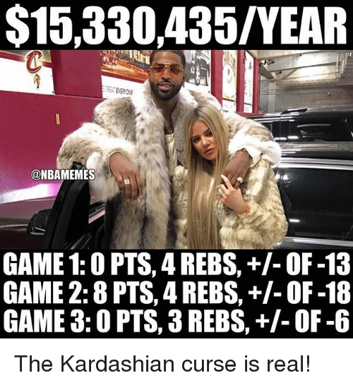 s15: S15,330,435/YEAR  ONBAMEMES  GAME 1: O PTS, 4 REBS, OF-13  GAME 2: 8 PTS, 4 REBS, OF-18  GAME 3: OPTS, 3REBS, OF -6 The Kardashian curse is real!