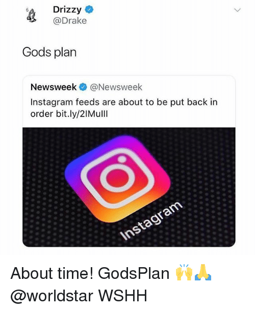 Drake, Instagram, and Memes: s4 Drizzy  @Drake  Gods plan  Newsweek@Newsweek  Instagram feeds are about to be put back in  order bit.ly/2IMull  Instagram About time! GodsPlan 🙌🙏 @worldstar WSHH
