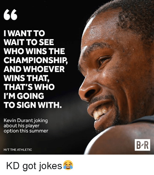 got jokes: S6  IWANTTO  WAIT TO SEE  WHO WINS THE  CHAMPIONSHIP,  AND WHOEVER  WINS THAT,  THAT'S WHO  I'M GOING  TO SIGN WITH  Kevin Durant joking  about his player  option this summer  B R  H/T THE ATHLETIC KD got jokes😂