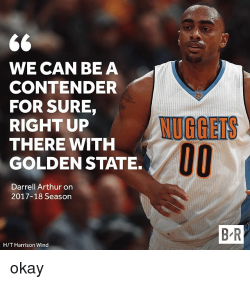 Arthur, Sports, and Golden State: S6  WE CAN BE A  CONTENDER  FOR SURE,  RIGHT UP  THERE WITH  GOLDEN STATE.  NUGGIETS  Darrell Arthur orn  2017-18 Season  B R  H/T Harrison Wind okay