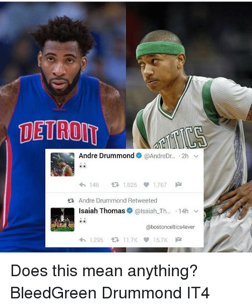 andr: SA Andre Drummond @AndreDr  2h  v  4h 146  tR 1,625 1,767  M  ta, Andre Drummond Retweeted  Isaiah Thomas  alsaiah Th  14h  v  abostonceltics4ever  4h, 1.295 11.7K 15.7K M Does this mean anything? BleedGreen Drummond IT4