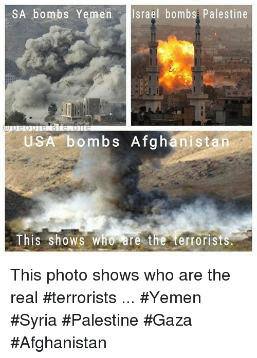Memes, Afghanistan, and Israel: SA bombs Yemen Israel bombs Palestine  USA bombs Afghanistan  This shows Who are the terrorists This photo shows who are the real #terrorists ... #Yemen #Syria #Palestine #Gaza #Afghanistan
