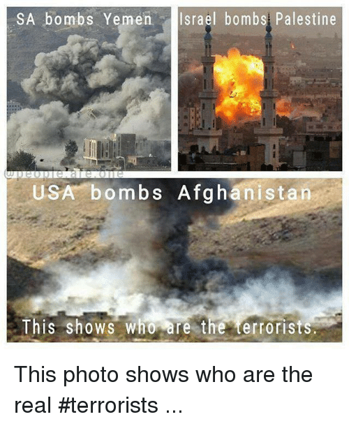 Memes, Afghanistan, and Israel: SA bombs Yemen Israel bombs Palestine  USA bombs Afghanistan  This shows Who are the terrorists This photo shows who are the real #terrorists ...