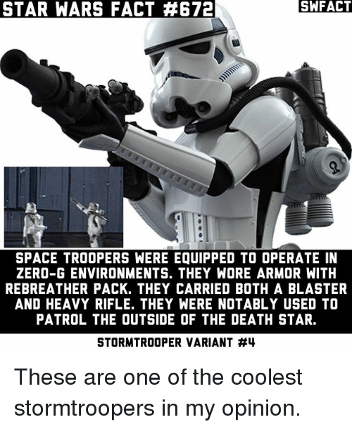 blaster: SA FACT  STAR WARS FACT 4672  SPACE TROOPERS WERE EQUIPPED TO OPERATE IN  ZERO-G ENVIRONMENTS. THEY WORE ARMOR WITH  REBREATHER PACK. THEY CARRIED BOTH A BLASTER  AND HEAVY RIFLE. THEY WERE NOTABLY USED TO  PATROL THE OUTSIDE OF THE DEATH STAR.  STORMTROOPER VARIANT These are one of the coolest stormtroopers in my opinion.
