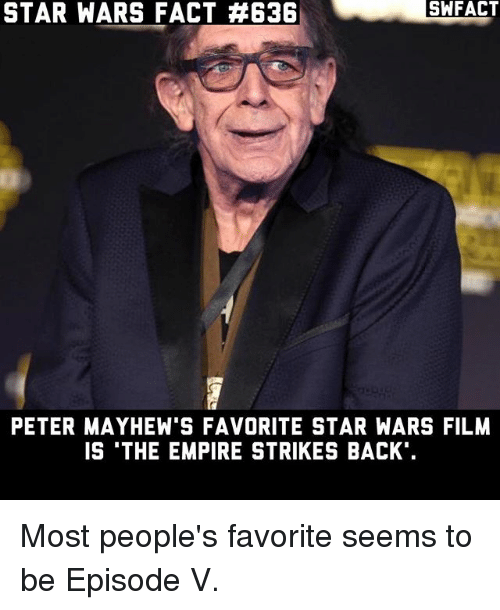 empire strikes back: SA FACT  STAR WARS FACT E3B  STAR FACT PETER MAYHEW'S FAVORITE STAR WARS FILM  IS THE EMPIRE STRIKES BACK Most people's favorite seems to be Episode V.