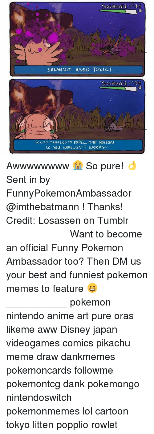 Anime, Aww, and Dank: Sa Land  it  SALAN DIT uSED TOXIC/  Salt and t  BOKUTO MANA GEO TO EXPEL THE POISON  So you wouLDN'T WORRY! Awwwwwwww 😭 So pure! 👌 Sent in by FunnyPokemonAmbassador @imthebatmann ! Thanks! Credit: Losassen on Tumblr ___________ Want to become an official Funny Pokemon Ambassador too? Then DM us your best and funniest pokemon memes to feature 😀 ___________ pokemon nintendo anime art pure oras likeme aww Disney japan videogames comics pikachu meme draw dankmemes pokemoncards followme pokemontcg dank pokemongo nintendoswitch pokemonmemes lol cartoon tokyo litten popplio rowlet