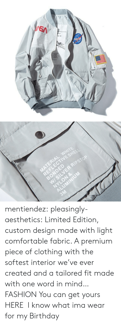 jacket: SA  NASA  TEREA WETE  LECTIVE SHE  SONDED  W5LVES  NYLON   MATERIAL WHITE  REFLECTIVE SHELI  BONDED  W/ SILVER RIPSTOP  NYLON &  ALUMINIUM  3M mentiendez:  pleasingly-aesthetics:  Limited Edition, custom design made with light comfortable fabric. A premium piece of clothing with the softest interior we've ever created and a tailored fit made with one word in mind… FASHION You can get yours HERE   I know what ima wear for my Birthday