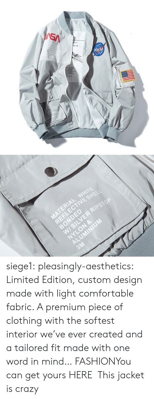 jacket: SA  NASA  TEREA WETE  LECTIVE SHE  SONDED  W5LVES  NYLON   MATERIAL WHITE  REFLECTIVE SHELI  BONDED  W/ SILVER RIPSTOP  NYLON &  ALUMINIUM  3M siege1:  pleasingly-aesthetics:  Limited Edition, custom design made with light comfortable fabric. A premium piece of clothing with the softest interior we've ever created and a tailored fit made with one word in mind… FASHIONYou can get yours HERE  This jacket is crazy