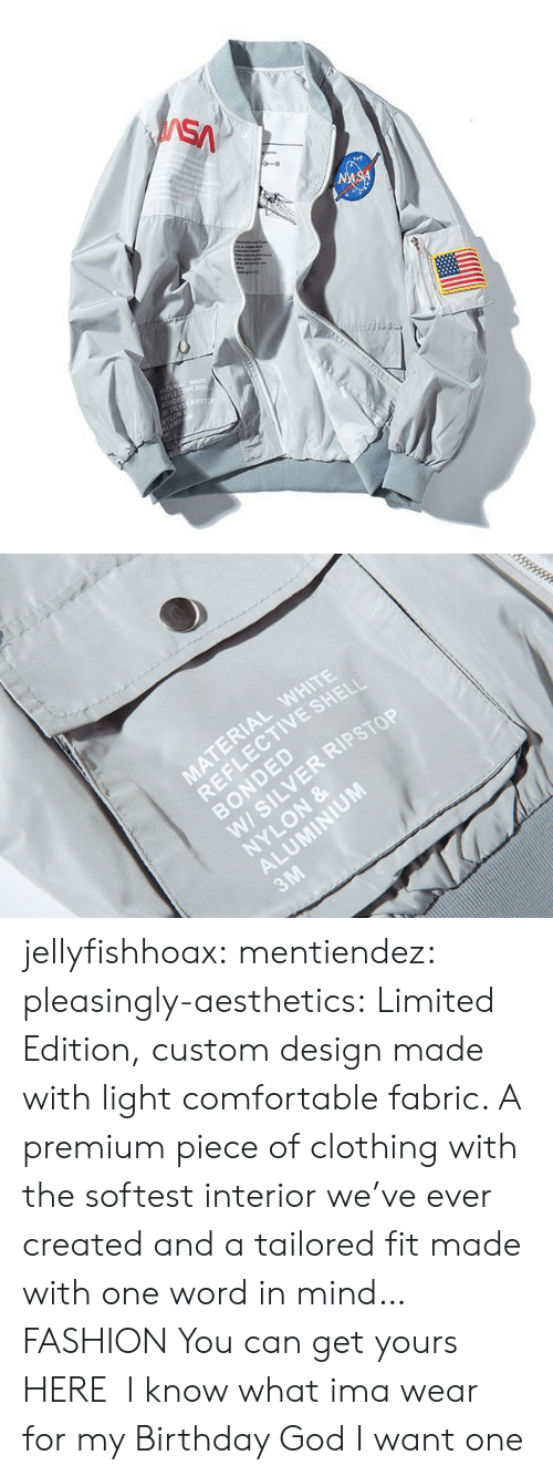 jacket: SA  NASA  TEREA WETE  LECTIVE SHE  SONDED  W5LVES  NYLON   MATERIAL WHITE  REFLECTIVE SHELI  BONDED  W/ SILVER RIPSTOP  NYLON &  ALUMINIUM  3M jellyfishhoax:  mentiendez:  pleasingly-aesthetics:  Limited Edition, custom design made with light comfortable fabric. A premium piece of clothing with the softest interior we've ever created and a tailored fit made with one word in mind… FASHION You can get yours HERE   I know what ima wear for my Birthday   God I want one