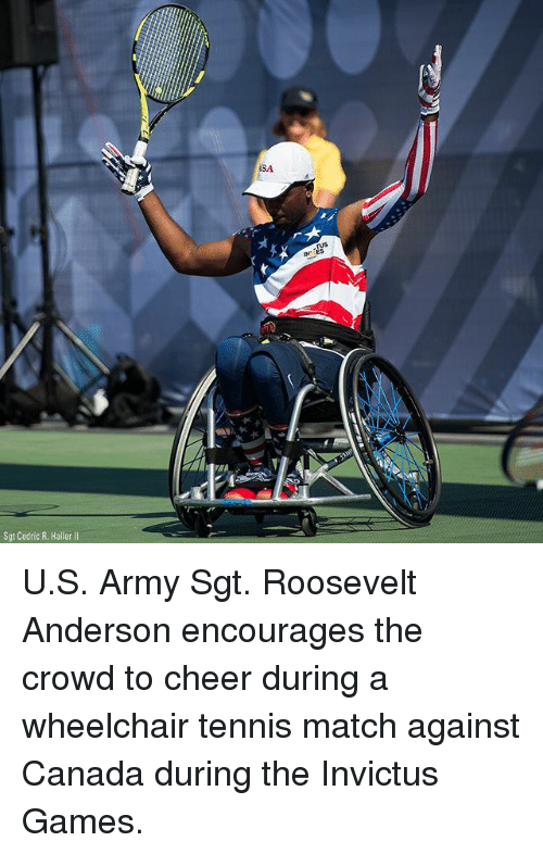 Memes, Army, and Canada: SA  NES  Sgt Cedric R. Haller ll U.S. Army Sgt. Roosevelt Anderson encourages the crowd to cheer during a wheelchair tennis match against Canada during the Invictus Games.