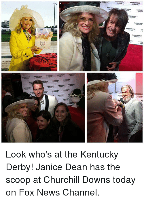 kentucky derby: SA RNSTABLE  BROWN  BARNST  BROM  aeowN  A RN STABLE Look who's at the Kentucky Derby! Janice Dean has the scoop at Churchill Downs today on Fox News Channel.