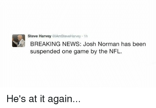 Josh Norman, Steve Harvey, and Harvey: SA Steve Harvey  @IAmSteveHarvey Josh Norman has been  1h  BREAKING NEWS: suspended one game by the NFL. He's at it again...