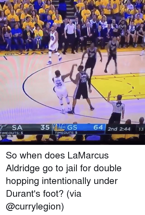 Basketball, Golden State Warriors, and Jail: SA  TIMEOUT S: 5  35  GS  TIMEOUTS: 5  64  2nd 2:44  13 So when does LaMarcus Aldridge go to jail for double hopping intentionally under Durant's foot? (via @currylegion)