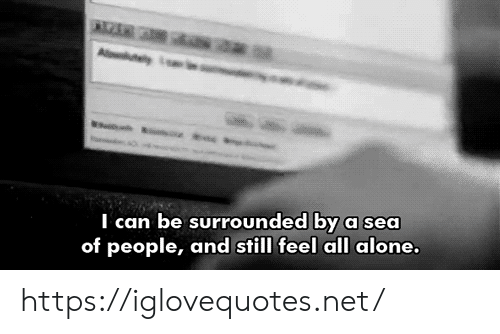 I Can Be: saa  A y  I can be surrounded by a sea  of people, and still feel all alone. https://iglovequotes.net/