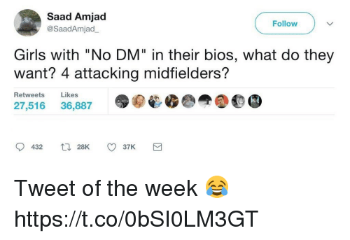 "Girls, Soccer, and Wanted: Saad Amjad  Follow  @Saad Amjad  Girls with ""No DM"" in their bios, what do they  Want? 4 attacking midfielders?  Retweets  Likes  27,516  36,887  432  28K  o 37K  e Tweet of the week 😂 https://t.co/0bSI0LM3GT"